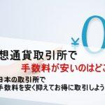 仮想通貨取引所で手数料が安いのはどこ? 日本の取引所で手数料を安く抑えてお得に取引しよう!