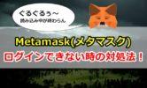 Metamask(メタマスク)でログインできない時の対処法!ぐるぐる読み込み中が終わらない【トラブル編】
