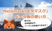 Metamask(メタマスク)ベータ版の使い方を画像解説!新UIは日本語表示、送金、トークンの削除もできるぞ