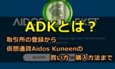 ADKとは?取引所登録から仮想通貨Aidos Kuneenの買い方・購入方法をわかりやすく解説